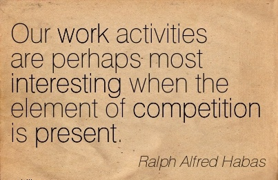 best-work-quote-by-ralph-alfred-habas-our-work-activities-are-perhaps-most-interesting-when-the-element-of-competition-is-present.jpg