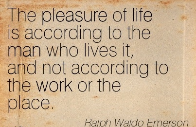 best-work-quote-by-ralph-waldo-emerson-pleasure-of-life-is-according-to-the-man-who-lives-it-and-not-according-to-the-work-or-place.jpg