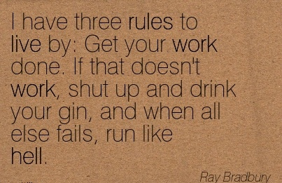 best-work-quote-by-ray-bradbury-i-have-three-rules-to-live-by-get-your-work-done-if-that-doesnt-work-shut-up-and-drink-your-gin.jpg