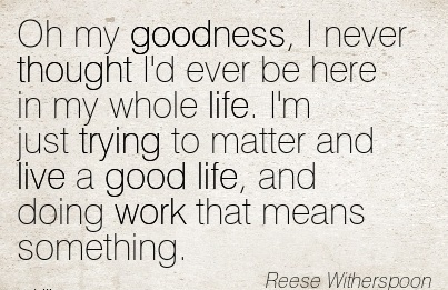 best-work-quote-by-reese-witherspoon-oh-my-goodness-i-never-thought-id-ever-be-here-in-my-whole-life-im-just-trying-to-matter-and-live-a-good-life-and-doing-work-that-means-something.jpg
