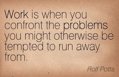 best-work-quote-by-rolf-potts-work-is-when-you-confront-the-problems-you-might-otherwise-be-rempted-to-run-away-from.jpg