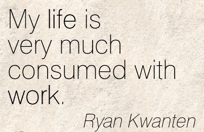 best-work-quote-by-ryan-kwanten-my-life-is-very-much-consumed-with-work.jpg