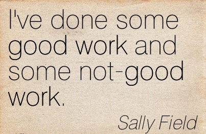 best-work-quote-by-sally-field-ive-done-some-good-work-and-some-not-good-work.jpg
