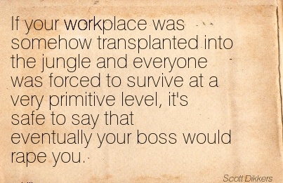 best-work-quote-by-scott-dikkers-if-your-workplace-was-somehow-transplanted-into-the-jungle-and-everyone-was-forced-to-survive-at-a-very-primitive-level-its-safe-to-say-that-eventually-your-boss-wo.jpg