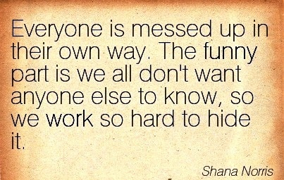 best-work-quote-by-shana-norris-everyone-is-messed-up-in-their-own-way-the-funny-part-is-we-all-dont-want-anyone-else-to-know-so-we-work-so-hard-to-hide-it.jpg