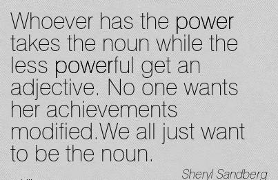 best-work-quote-by-sheryl-sandberg-whoever-has-the-power-takes-the-noun-while-the-less-powerful-get-an-adjective-no-one-wants-her-achievements-modifiedwe-all-just-want-to-be-the-noun.jpg