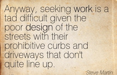 best-work-quote-by-steve-martin-anyway-seeking-work-is-a-tad-difficult-given-the-poor-design-of-streets-with-their-prohibitive-curbs.jpg