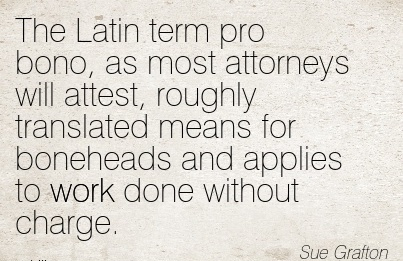 best-work-quote-by-sue-grafton-the-latin-term-pro-bono-as-most-attorneys-will-attest-roughly-translated-means-for-boneheads-and-applies-to-work-done-without-charge.jpg