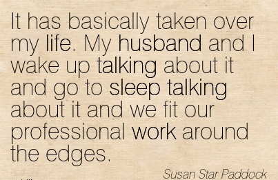 best-work-quote-by-susan-star-paddock-it-has-basically-taken-over-my-life-my-husband-and-i-wake-up-talking-about-it-and-go-to-sleep-talking-about-it-and-we-fit-our-professional-work-around-the-edge.jpg