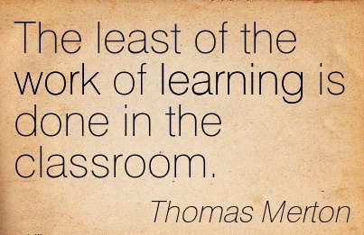 best-work-quote-by-thomas-merton-the-least-of-the-work-of-learning-is-done-in-the-classroom.jpg
