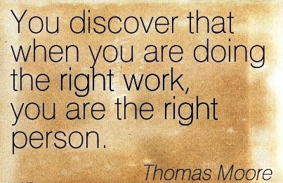 best-work-quote-by-thomas-moore-you-discover-that-when-you-are-doing-the-right-work-you-are-the-right-person.jpg