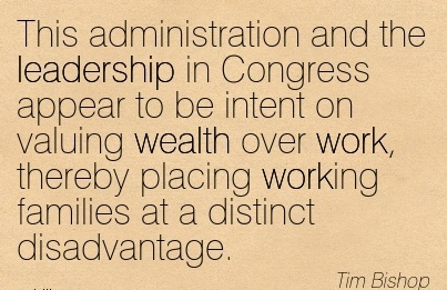 best-work-quote-by-tim-bishop-this-administration-and-the-leadership-in-congress-appear-to-be-intent-on-valuing-wealth-over-work-thereby-placing-working-families-at-a-distinct-disadvantage.jpg