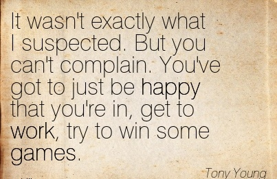 best-work-quote-by-tony-young-it-wasnt-exactly-what-i-suspected-but-you-cant-complain-youve-got-to-just-be-happy-that-youre-in-get-to-work-try-to-win-some-games.jpg