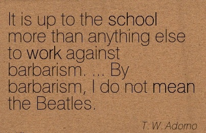 best-work-quote-by-tw-adorno-it-is-up-to-the-school-more-than-anything-else-to-work-against-barbarism-by-barbarism-i-do-not-mean-the-beatles.jpg