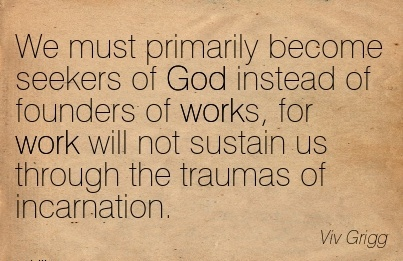 best-work-quote-by-viv-grigg-we-must-primarily-become-seekers-of-god-instead-of-founders-of-works-for-work-will-not-sustain-us-through-the-traumas-of-incarnation.jpg