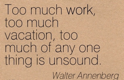 best-work-quote-by-walter-annenberg-too-much-work-too-much-vacation-too-much-of-any-one-thing-is-unsound.jpg