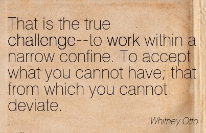 best-work-quote-by-whitney-otto-that-is-the-true-challenge-to-work-within-a-narrow-confine-to-accept-what-you-cannot-have-that-from-which-you-cannot-deviate.jpg