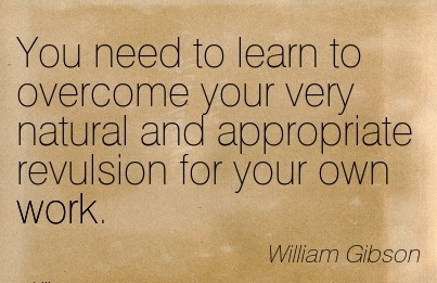 best-work-quote-by-william-gibson-you-need-to-learn-to-overcome-your-very-natural-and-appropriate-revulsion-for-your-own-work.jpg