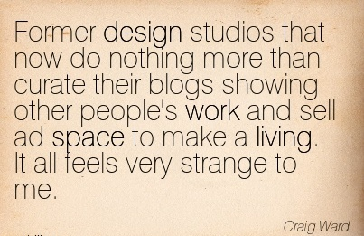 best-work-quote-craig-ward-former-design-studios-that-now-do-nothing-more-than-curate-their-blogs-showing-other-peoples-work-and-sell-ad-space-to-make-a-living-it-all-feels-very-strange-to-me.jpg