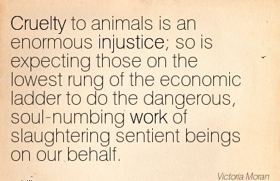 best-work-quote-cruelty-to-animals-is-an-enormous-injustice-so-is-expecting-those-on-the-lowest-rung-of-the-economic-ladder-to-do-the-dangerous-soul-numbing-work-of-slaughtering-sentient-beings-on.jpg