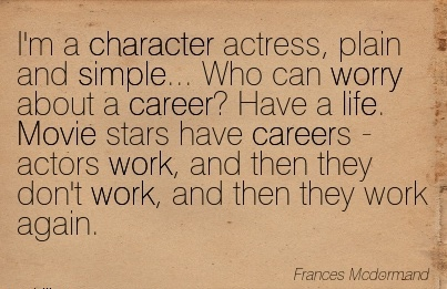 best-work-quote-im-a-character-actress-plain-and-simple-who-can-worry-about-a-career-have-a-life-movie-stars-have-careers-actors-work-and-then-they-dont-work-and-then-they-work-again.jpg