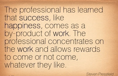best-work-quote-the-professional-has-learned-that-success-like-happiness-comes-as-a-by-product-of-work-the-professional-concentrates-on-the-work-and-allows-rewards-to-come-or-not-come-whatever-t.jpg