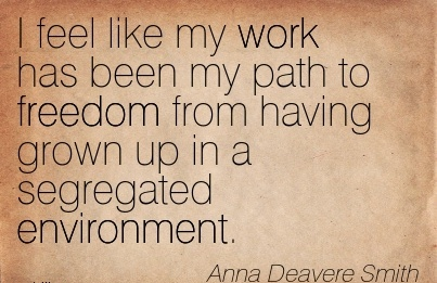brilliant-work-quote-by-anna-deavere-smith-i-feel-like-my-work-has-been-my-path-to-freedom-from-having-grown-up-in-a-segregated-environment.jpg