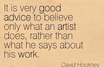 brilliant-work-quote-by-david-hockey-it-is-very-good-advice-to-believe-only-what-an-artist-does-rather-than-what-he-says-about-his-work.jpg
