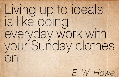 brilliant-work-quote-by-ew-howe-living-up-to-ideals-is-like-doing-everyday-work-with-your-sunday-clothes-on.jpg