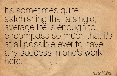 brilliant-work-quote-by-franz-kakfa-its-sometimes-quite-astonishing-that-a-single-average-life-is-enough-to-encompass-so-much-that-its-at-all-possible-ever-to-have-any-auccess-in-ones-work-here.jpg