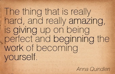excellent-work-quote-by-anna-quindlen-the-thing-that-is-really-hard-and-really-amazing-is-giving-up-on-being-perfect-and-beginning-the-work-of-becoming-yourself.jpg