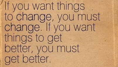 excellent-work-quote-by-ted-atoka-if-you-want-things-to-change-you-must-change-if-you-want-things-to-get-better-you-must-get-better.jpg