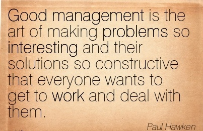 famous-work-quote-bdy-paul-hawken-good-management-is-the-art-of-making-problems-so-interesting-and-their-solutions-so-constructive-that-everyone-wants-to-get-to-work-and-deal-with-them.jpg