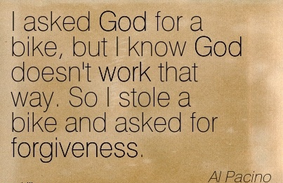 famous-work-quote-by-al-pacino-i-asked-god-for-a-bike-but-i-know-god-doesnt-work-that-way-so-i-stole-a-bike-and-asked-for-forgiveness.jpg