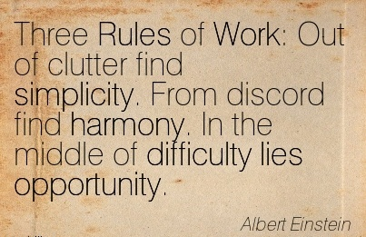 famous-work-quote-by-albert-einstein-three-rules-of-work-out-of-clutter-find-simplicity-from-discord-find-harmony-in-the-middle-of-difficulty-lies-opportunity.jpg
