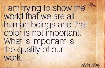 famous-work-quote-by-alvin-ailey-i-am-trying-to-show-the-world-that-we-are-all-auman-beings-and-that-color-is-not-important-what-is-important-is-the-quality-of-our-work.jpg