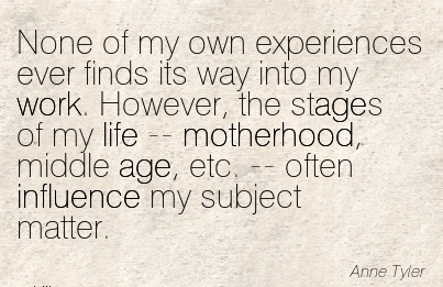 famous-work-quote-by-anne-tyres-none-of-my-own-experiences-ever-finds-its-way-into-my-work-however-the-stages-of-my-life-motherhood-middle-age-etc-often-influence-my-subject-matter.jpg