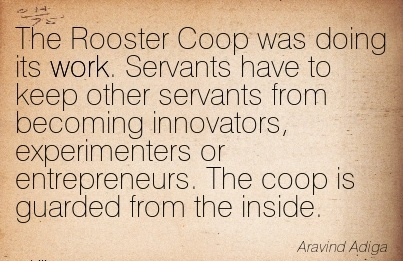 famous-work-quote-by-aravind-adiga-rooster-coop-was-doing-its-work-servants-have-to-keep-other-servants-from-becoming-innovators-experimenters-or-entrepreneurs.jpg