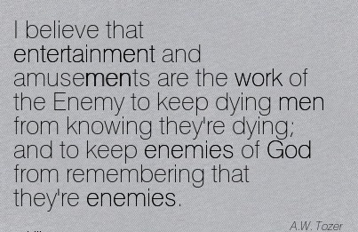 famous-work-quote-by-aw-tozer-i-believe-that-entertainment-and-amusements-are-the-work-of-the-enemy-to-keep-dying-men-from-knowing-theyre-dying-and-to-keep-enemies-of-god-from-remembering-that-the.jpg