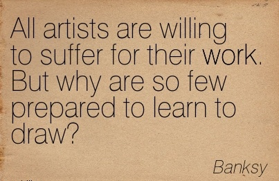 famous-work-quote-by-banksy-all-artists-are-willing-to-suffer-for-their-work-but-why-are-so-few-prepared-to-learn-to-draw.jpg