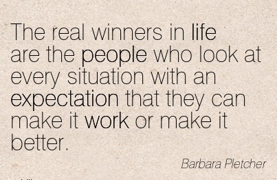 famous-work-quote-by-barbara-pletcher-real-winners-in-life-are-people-who-look-at-every-situation-with-an-expectation-that-they-can-make-it-work-or-make-it-better.jpg
