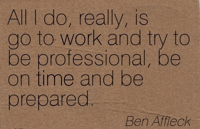 famous-work-quote-by-ben-affleck-all-i-do-really-is-go-to-work-and-try-to-be-profe-ssional-be-on-time-and-be-prepared.jpg