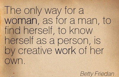 famous-work-quote-by-betty-friedman-the-only-way-for-a-woman-as-for-a-man-to-find-herself-to-know-herself-as-a-person-is-by-creative-work-of-her-own.jpg