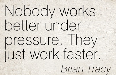 famous-work-quote-by-brian-tracy-nobody-works-better-under-pressure-they-just-work-faster.jpg
