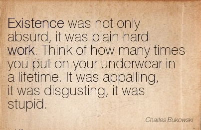 famous-work-quote-by-charles-bukowski-existence-was-not-only-absurd-it-was-plain-hard-work-think-of-how-many-times-you-put-on-your-underwear-in-a-lifetime-it-was-appalling-it-was-disgusting-it.jpg
