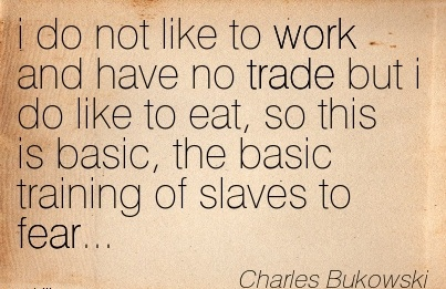 famous-work-quote-by-charles-bukowski-i-do-not-like-to-work-and-have-no-trade-but-i-do-like-to-eat-so-this-is-basic-the-basic-training-of-slaves-to-fear.jpg