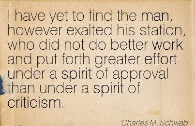 famous-work-quote-by-charles-m-schwab-i-have-yet-to-find-the-man-however-exalted-his-station-who-did-not-do-better-work-and-put-forth-greater-effort-under-a-spirit-of-approval-than-under-a-spirit.jpg