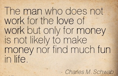 famous-work-quote-by-charles-m-schwab-the-man-who-does-not-work-for-the-love-of-work-but-only-for-money-is-not-likely-to-make-money-nor-find-much-fun-in-life.jpg