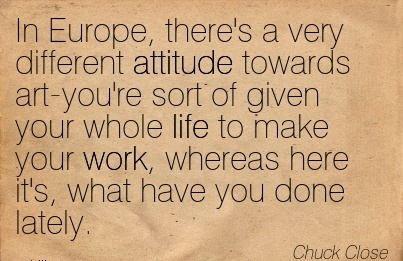 famous-work-quote-by-chuck-close-in-europe-theres-a-very-different-attitude-towards-art-youre-sort-of-given-your-whole-life-to-make-your-work-whereas-here-its-what-have-you-done-lately.jpg