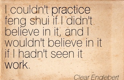 famous-work-quote-by-clear-englebert-i-couldnt-practice-feng-shui-if-i-didnt-believe-in-it-and-i-wouldnt-believe-in-it-if-i-hadnt-seen-it-work.jpg